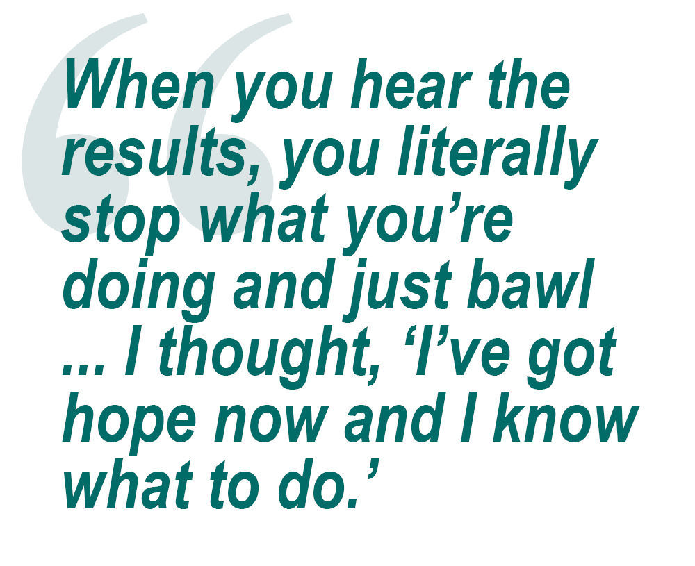 Quote: When yo uhear the results, you literally stop what you're doing and just bawl ... I thought, 'I've got hope now and I know what to do.'