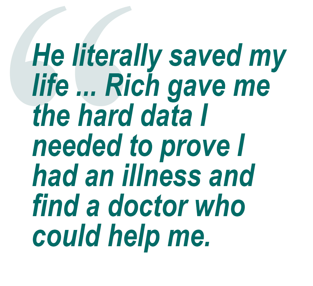 Quote: He literally saved my life ... Rich gave me the hard data i needed to prove I had an illness and find a doctor who could help me.