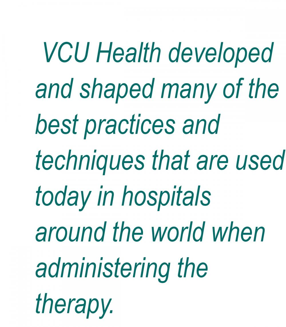 VCU Health developed and shaped many of the best practices and techniques that are used today in hospitals around the world when administering the therapy.