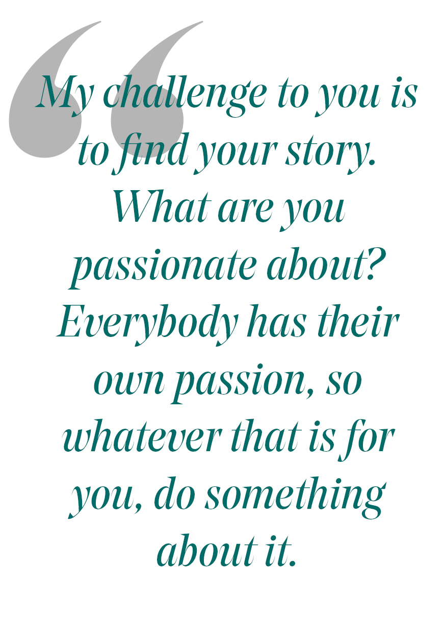 pull quote: My challenge to you is to find your story. what are you passiaonate about? everbody has their own passion, so whatever that is for you, do somethign about it.